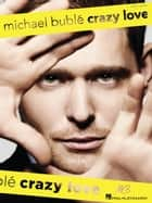 Michael Buble - Crazy Love (Songbook) ebook by Michael Buble
