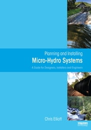 Planning and Installing Micro-Hydro Systems - A Guide for Designers, Installers and Engineers ebook by Chris Elliott