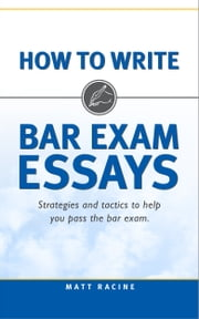 How to Write Bar Exam Essays - Strategies and Tactics to Help You Pass the Bar Exam ebook by Matt Racine