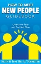 "How To Meet New People Guidebook - Overcome Fear and Connect Now ebook by Keith Schreiter, Tom ""Big Al"" Schreiter"