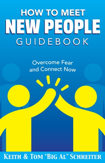 "How To Meet New People Guidebook - Overcome Fear and Connect Now ebook by Keith Schreiter,Tom ""Big Al"" Schreiter"