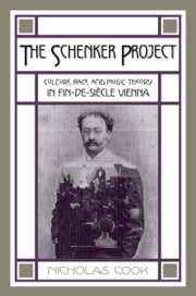 The Schenker Project: Culture, Race, and Music Theory in Fin-de-siecle Vienna ebook by Nicholas Cook