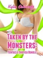 Taken by the Monsters: Tentacle Erotica Bundle ebook by Kylie Ashcroft