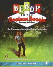 Bebop to the Boolean Boogie: An Unconventional Guide to Electronics ebook by Maxfield, Clive