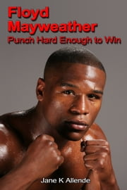 Floyd Mayweather: Punch Hard Enough to Win ebook by Jane K Allende