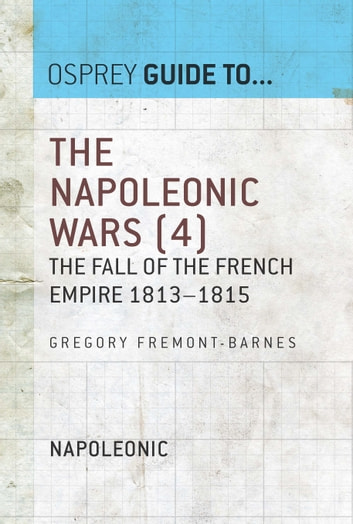 The Napoleonic Wars (4) - The fall of the French empire 1813–1815 ebook by Gregory Fremont-Barnes