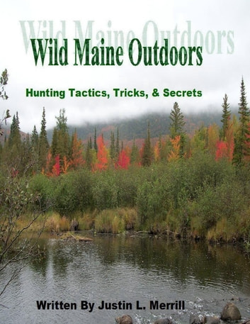 Wild Maine Outdoors - Hunting Tactics, Tricks, & Secrets ebook by Justin Merrill