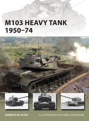 M103 Heavy Tank 1950?74 ebook by Richard Chasemore,Kenneth W Estes