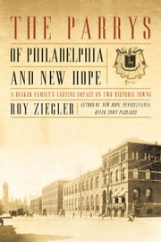 The Parrys of Philadelphia and New Hope - A Quaker Family's Lasting Impact on Two Historic Towns ebook by Roy Ziegler