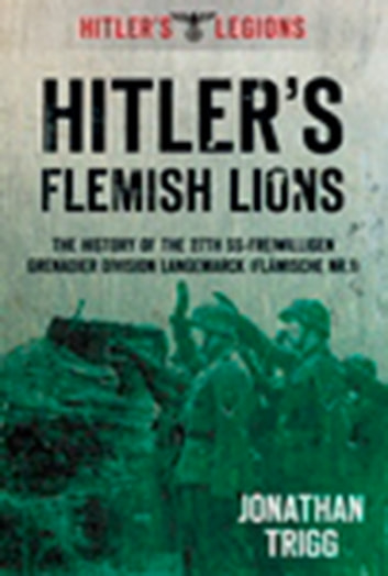 Hitler's Flemish Lions - The History of the SS-Freiwilligan Grenadier Division Langemarck (Flamische Nr. I) ebook by Jonathan Trigg