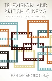 Television and British Cinema - Convergence and Divergence Since 1990 ebook by Hannah Andrews