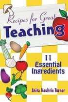Recipe for Great Teaching - 11 Essential Ingredients ebook by Anita Moultrie Turner
