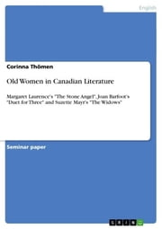 Old Women in Canadian Literature - Margaret Laurence's 'The Stone Angel', Joan Barfoot's 'Duet for Three' and Suzette Mayr's 'The Widows' ebook by Corinna Thömen