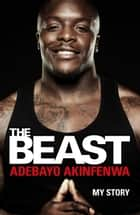 The Beast - My Story ebook by Adebayo Akinfenwa