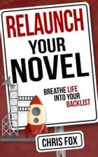 Relaunch Your Novel - Breathe Life Into Your Backlist ebook by Chris Fox