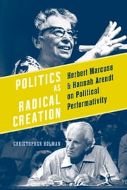 Politics as Radical Creation - Herbert Marcuse and Hannah Arendt on Political Performativity ebook by Christopher Holman