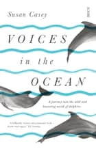 Voices in the Ocean - a journey into the wild and haunting world of dolphins ebook by Susan Casey