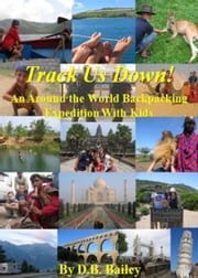 Track Us Down! An Around-the-World Backpacking Expedition with Kids ebook by D.B. Bailey