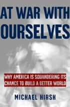 At War with Ourselves - Why America Is Squandering Its Chance to Build a Better World ebook by Michael Hirsh