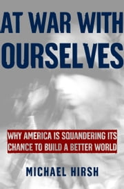 At War with Ourselves: Why America Is Squandering Its Chance to Build a Better World ebook by Michael Hirsh