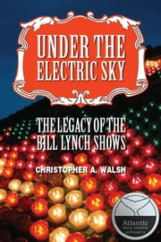 Under the Electric Sky - The Legacy of the Bill Lynch Shows ebook by Christopher A. Walsh