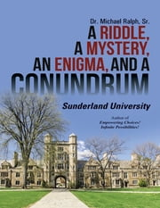 A Riddle, a Mystery, an Enigma, and a Conundrum: Sunderland University ebook by Dr. Michael Ralph, Sr.