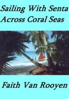 Sailing With Senta: Across Coral Seas ebook by Faith Van Rooyen