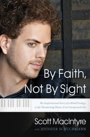 By Faith, Not By Sight - The Inspirational Story of a Blind Prodigy, a Life-Threatening Illness, and an Unexpected Gift ebook by Scott MacIntyre,Jennifer Schuchmann