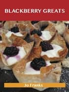 Blackberry Greats: Delicious Blackberry Recipes, The Top 100 Blackberry Recipes ebook by Franks Jo