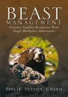 Beast Management - Creative Conflict Resolution With Tough Workplace Adversaries ebook by Philip Sutton Chard