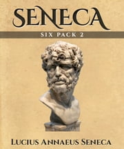 Seneca Six Pack 2 - Six More Essential Texts ebook by Lucius Annaeus Seneca,Harold Edgeworth Butler,Elbert Hubbard,Michel de Montaigne
