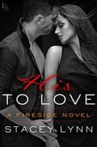 His to Love - A Fireside Novel ebook by Stacey Lynn