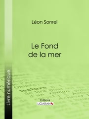Le Fond de la mer - Essai scientifique ebook by Léon Sonrel, Jules Férat, Ligaran