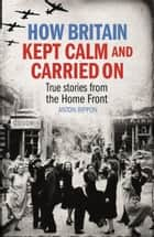 How Britain Kept Calm and Carried On - True stories from the Home Front ebook by Anton Rippon