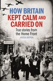 How Britain Kept Calm and Carried On - Real-life stories from the Home Front ebook by Anton Rippon