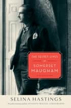 The Secret Lives of Somerset Maugham - A Biography ebook by Selina Hastings
