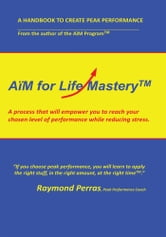 AïM for Life Mastery™ - A process that will empower you to reach your chosen level of performance while reducing stress ebook by Raymond Perras