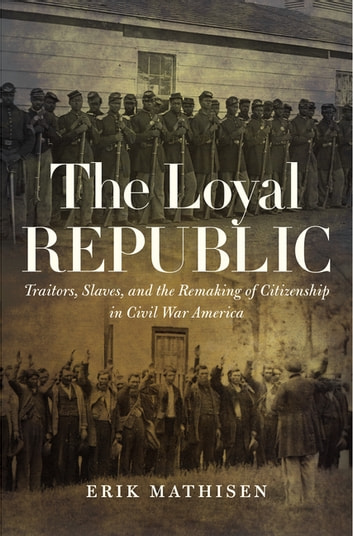 The Loyal Republic - Traitors, Slaves, and the Remaking of Citizenship in Civil War America ebook by Erik Mathisen