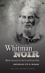 Whitman Noir - Black America and the Good Gray Poet ebook by Ivy Wilson