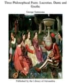 Three Philosophical Poets Lucretius, Dante and Goethe ebook by George Santayana