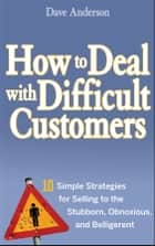 How to Deal with Difficult Customers - 10 Simple Strategies for Selling to the Stubborn, Obnoxious, and Belligerent ebook by Dave Anderson