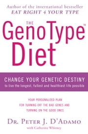 The GenoType Diet - Change Your Genetic Destiny to Live the Longest, Fullest and Healthiest Life Possible ebook by Dr Peter D'Adamo, Catherine Whitney