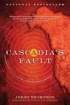 Cascadia's Fault - The Deadly Earthquake That Will Devastate North America ebook by Jerry Thompson
