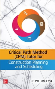 Critical Path Method (CPM) Tutor for Construction Planning and Scheduling ebook by William East