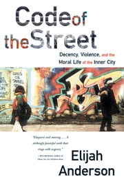 Code of the Street: Decency, Violence, and the Moral Life of the Inner City ebook by Elijah Anderson