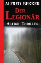 Alfred Bekker Action Thriller - Der Legionär ebook by Alfred Bekker