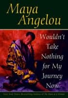 Wouldn't Take Nothing for My Journey Now ebook by Maya Angelou