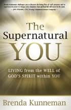 The Supernatural You - Living from the Well of God's Spirit Within You ebook by Brenda Kunneman