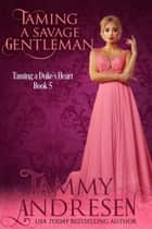 Taming a Savage Gentleman - Taming the Heart, #5 ebook by Tammy Andresen