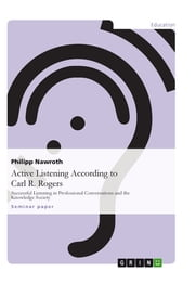 Active Listening According to Carl R. Rogers - Successful Listening in Professional Conversations and the Knowledge Society ebook by Philipp Nawroth